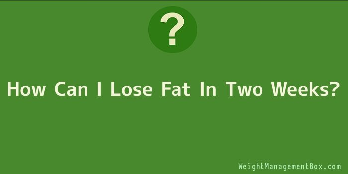 How Can I Lose Fat In Two Weeks