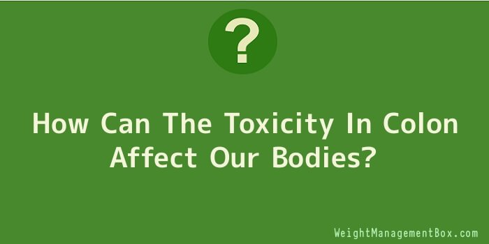 How Can The Toxicity In Colon Affect Our Bodies
