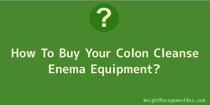 How To Buy Your Colon Cleanse Enema Equipment