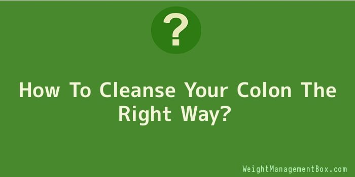 How To Cleanse Your Colon The Right Way