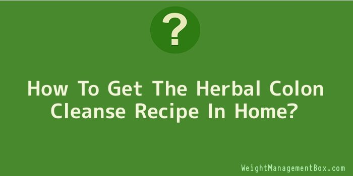 How To Get The Herbal Colon Cleanse Recipe In Home