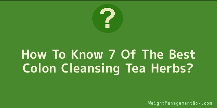 How To Know 7 Of The Best Colon Cleansing Tea Herbs
