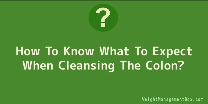 How To Know What To Expect When Cleansing The Colon