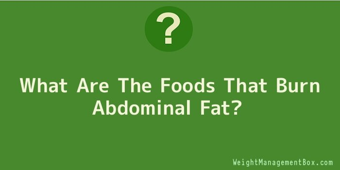What Are The Foods That Burn Abdominal Fat