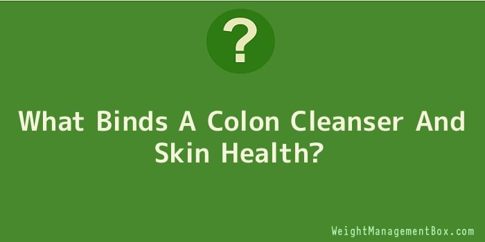 What Binds A Colon Cleanser And Skin Health