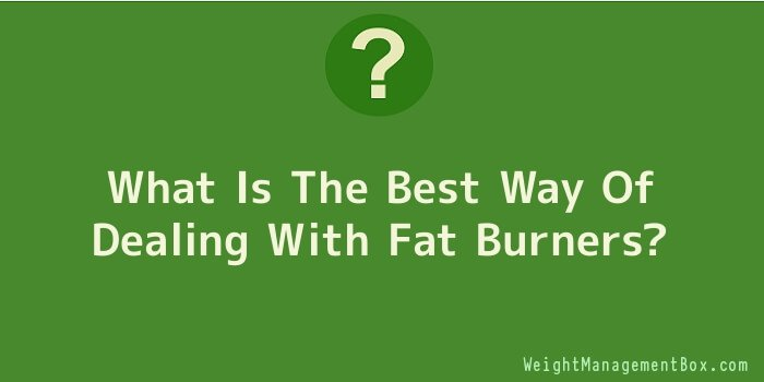 What Is The Best Way Of Dealing With Fat Burners