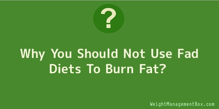 Why You Should Not Use Fad Diets To Burn Fat